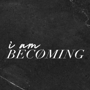 I Am Becoming